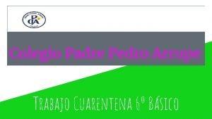 Colegio Padre Pedro Arrupe Trabajo Cuarentena 6 Bsico