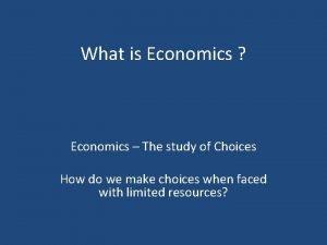 What is Economics Economics The study of Choices