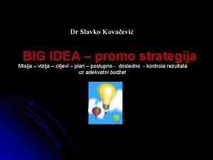 Dr Slavko Kovaevi BIG IDEA promo strategija Misija