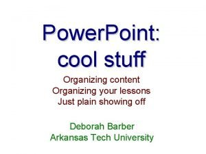 Power Point cool stuff Organizing content Organizing your