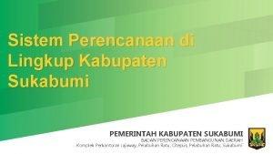Sistem Perencanaan di Lingkup Kabupaten Sukabumi PEMERINTAH KABUPATEN