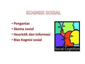 KOGNISI SOSIAL Pengantar Skema sosial Heuristik dan Informasi