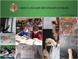 MIRCEA ELIADE SECONDARY SCHOOL CRAIOVA ROMANIA MIRCEA ELIADE