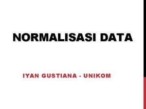 NORMALISASI DATA IYAN GUSTIANA UNIKOM NORMALISASI Normalisasi merupakan