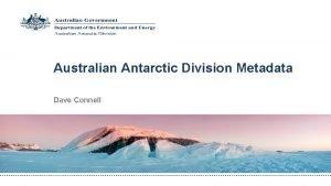 Australian Antarctic Division Metadata Dave Connell The Australian