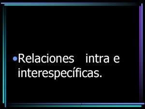 Relaciones intra e interespecficas Relaciones interespecficas Ocurre entre