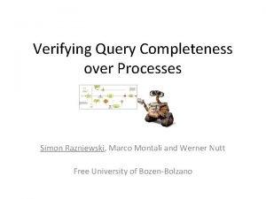 Verifying Query Completeness over Processes Simon Razniewski Marco