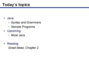 Todays topics Java Syntax and Grammars Sample Programs