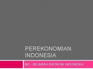 PEREKONOMIAN INDONESIA M 2 SEJARAH EKONOM INDONESIA PEMERINTAHAN