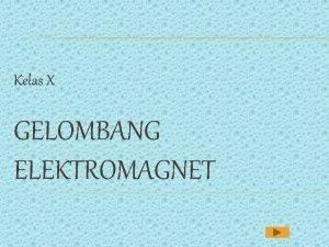 Kelas X GELOMBANG ELEKTROMAGNET APA ITU GELOMBANG Gelombang