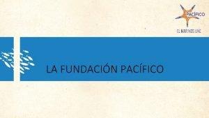 LA FUNDACIN PACFICO Qu es la Fundacin PACFICO