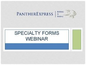 SPECIALTY FORMS WEBINAR WELCOME TO THE PANTHEREXPRESS SPECIALTY