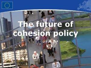 The future of cohesion policy 1 European Union