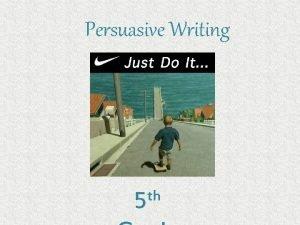 Persuasive Writing th 5 Persuasive Writing Persuasive writing