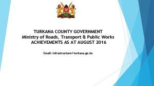 TURKANA COUNTY GOVERNMENT Ministry of Roads Transport Public