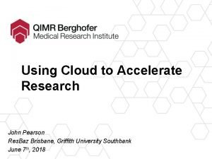 Using Cloud to Accelerate Research John Pearson Res