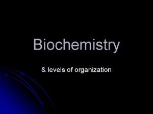 Biochemistry levels of organization Levels of Organization l