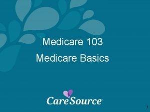 Medicare 103 Medicare Basics 1 Agenda 1 Medicare