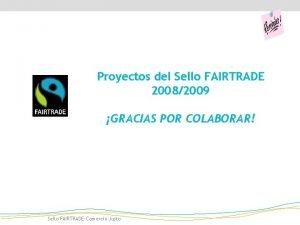 Proyectos del Sello FAIRTRADE 20082009 GRACIAS POR COLABORAR