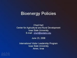 Bioenergy Policies Chad Hart Center for Agricultural and