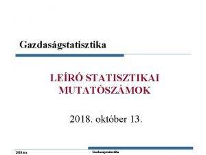 Gazdasgstatisztika LER STATISZTIKAI MUTATSZMOK 2018 oktber 13 2018