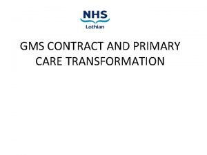 GMS CONTRACT AND PRIMARY CARE TRANSFORMATION INTRODUCTION GMS
