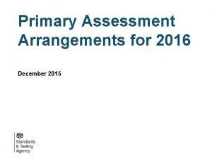 Primary Assessment Arrangements for 2016 December 2015 Context
