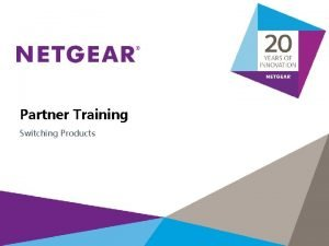 Partner Training Switching Products The NETGEAR Difference Reliable