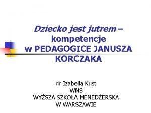 Dziecko jest jutrem kompetencje w PEDAGOGICE JANUSZA KORCZAKA