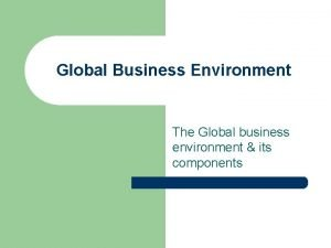 Global Business Environment The Global business environment its