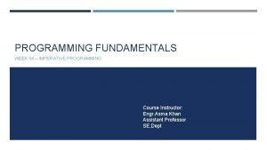PROGRAMMING FUNDAMENTALS WEEK 04 IMPERATIVE PROGRAMMING Course Instructor