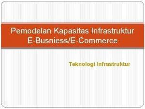 Pemodelan Kapasitas Infrastruktur EBusniessECommerce Teknologi Infrastruktur 1 Sasaran