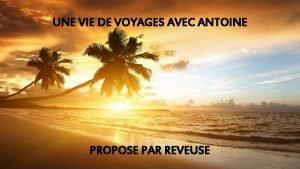 UNE VIE DE VOYAGES AVEC ANTOINE PROPOSE PAR