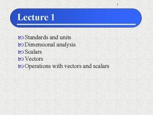 1 Lecture 1 Standards and units Dimensional analysis