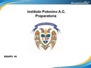 Instituto Potosino A C Preparatoria EQUIPO 5 Equipo