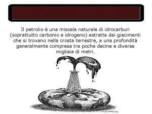 Il petrolio una miscela naturale di idrocarburi soprattutto