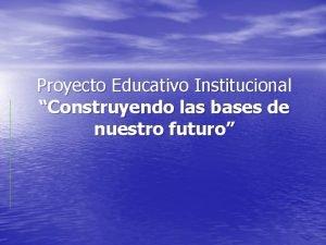Proyecto Educativo Institucional Construyendo las bases de nuestro