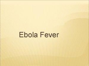 Ebola Fever WHAT IS EBOLA FEVER DISEASE Ebola