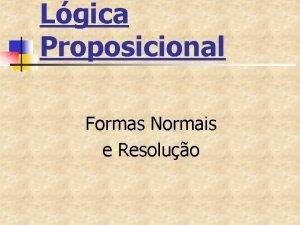 Lgica Proposicional Formas Normais e Resoluo Formas normais