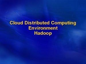 Cloud Distributed Computing Environment Hadoop Hadoop is an