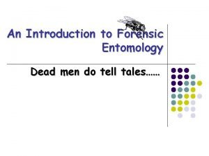 An Introduction to Forensic Entomology Dead men do