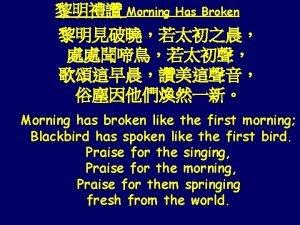Morning Has Broken Morning has broken like the
