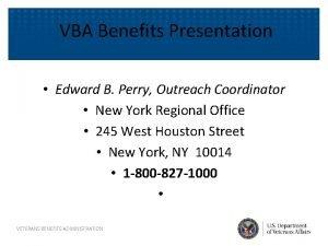 VBA Benefits Presentation Edward B Perry Outreach Coordinator