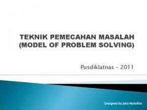 TEKNIK PEMECAHAN MASALAH MODEL OF PROBLEM SOLVING Pusdiklatnas