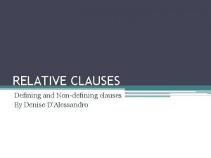 RELATIVE CLAUSES Defining and Nondefining clauses By Denise
