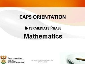 CAPS ORIENTATION INTERMEDIATE PHASE Mathematics CAPS Orientation Intermediate