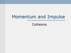 Momentum and Impulse Collisions Center of Mass http