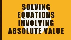 SOLVING EQUATIONS INVOLVING ABSOLUTE VALUE EXPRESSIONS WITH ABSOLUTE