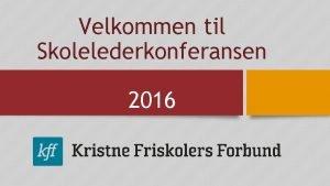 Velkommen til Skolelederkonferansen 2016 Info Velkommen til KFFs