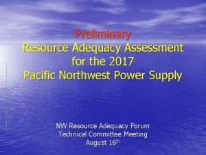 Preliminary Resource Adequacy Assessment for the 2017 Pacific